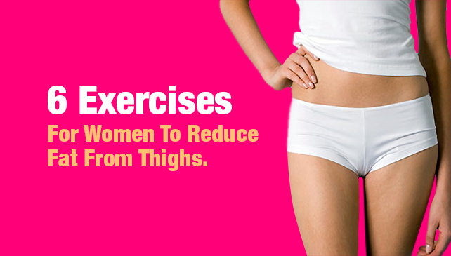 6 Exercises For Women To Reduce Fat From Thighs.